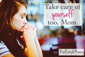 Take care of yourself too, Mom. Self Care for the Busy Mom - Real Simple Mama