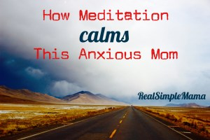 How Meditation Calms This Anxious Mom - Real Simple Mama