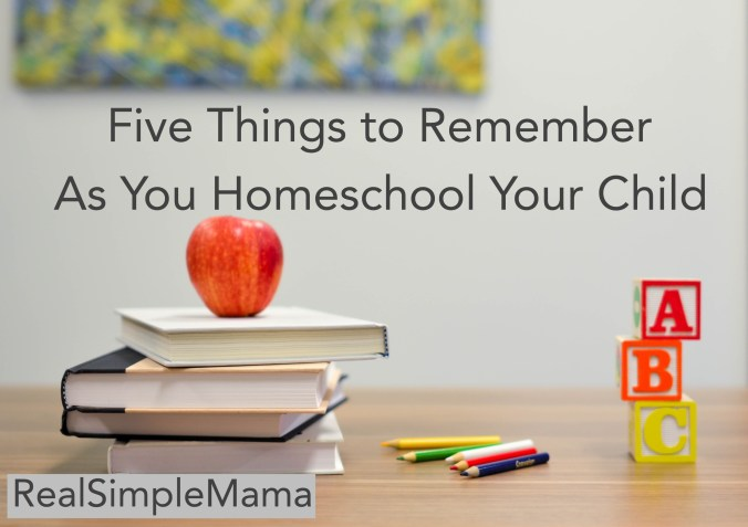 Five Things to Remember As You Homeschool Your Child - Real Simple Mama