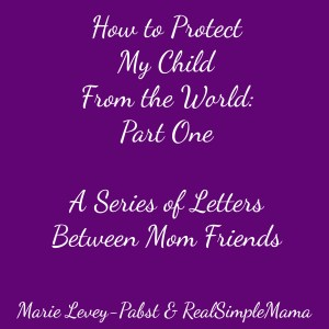 How to Protect My Child From The World, Part One: A Series of Letters Between Mom Friends - Real Simple Mama