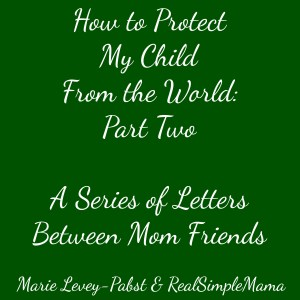 How to Protect My Child from the World: Part Two in a Series of Letters Between Mom Friends - Real Simple Mama