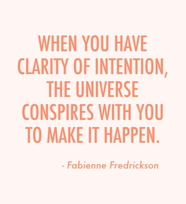 When you have clarity of intention, the universe conspires with you to make it happen. - Fabienne Fredrickson