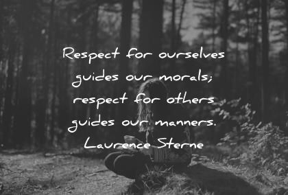 Respect for ourselves guides or morals; respect for others guides our manners. - Laurence Sterne