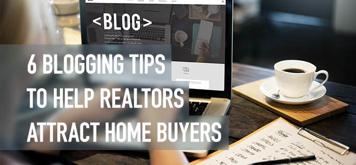 6 Blogging Tips To Help Realtors Attract Home Buyers