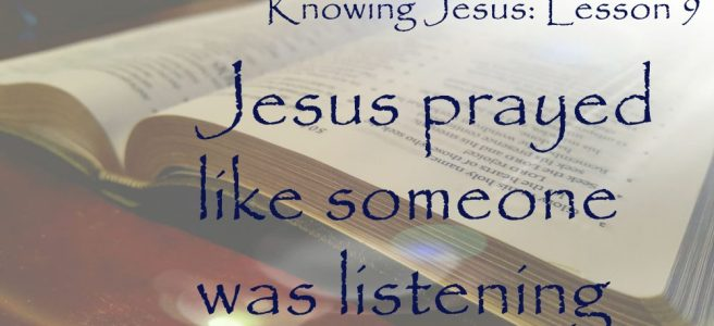 Knowing Jesus: Jesus prayed like someone was listening