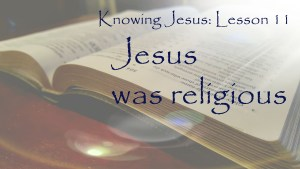 Knowing Jesus: Jesus was religious