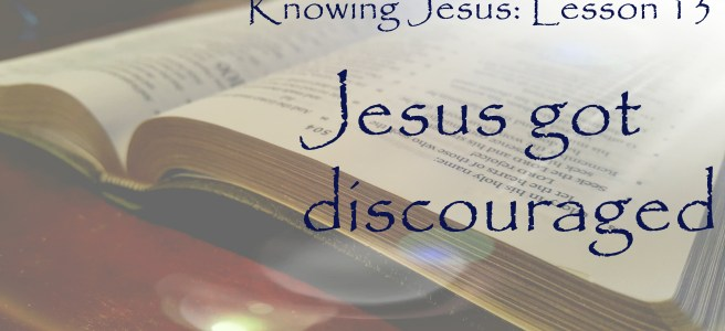 Knowing Jesus Lesson 13: Jesus got discouraged