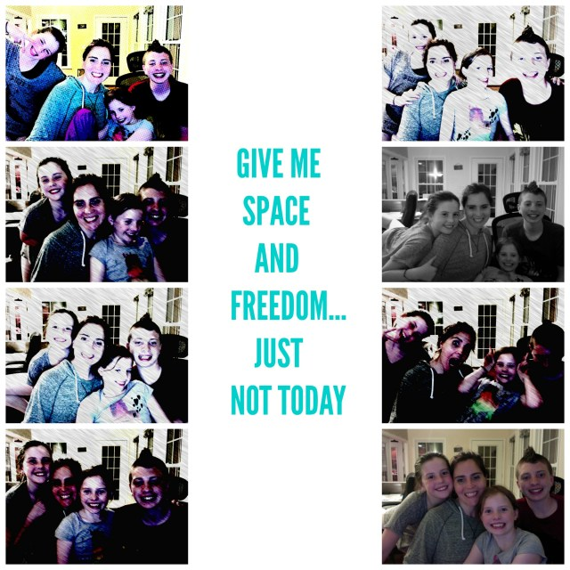 GIVE ME SPACE AND FREEDOM…JUST NOT TODAY.