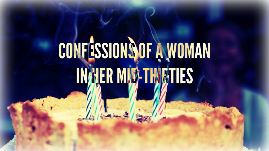 CONFESSIONS OF A WOMAN IN HER MID-THIRTIES