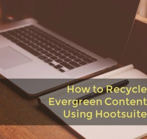 How to Recycle Evergreen Content Using Hootsutie