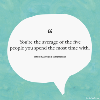 You're the average of the five people you spend the most time with. – Jim Rohn, author & entrepreneur