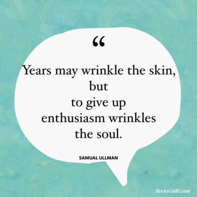 ...to give up enthusiasm wrinkles the soul.