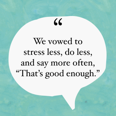"We vowed to stress less, do less, and say more often, ""That's good enough."""