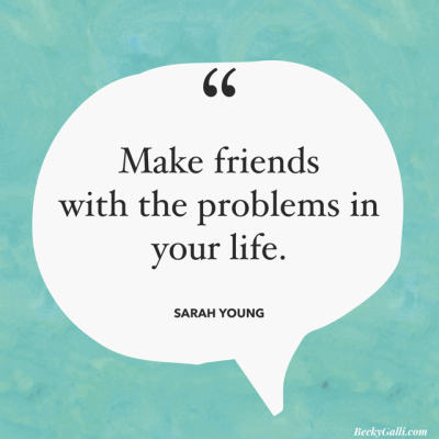 Make friends with the problems in your life. – Sarah Young