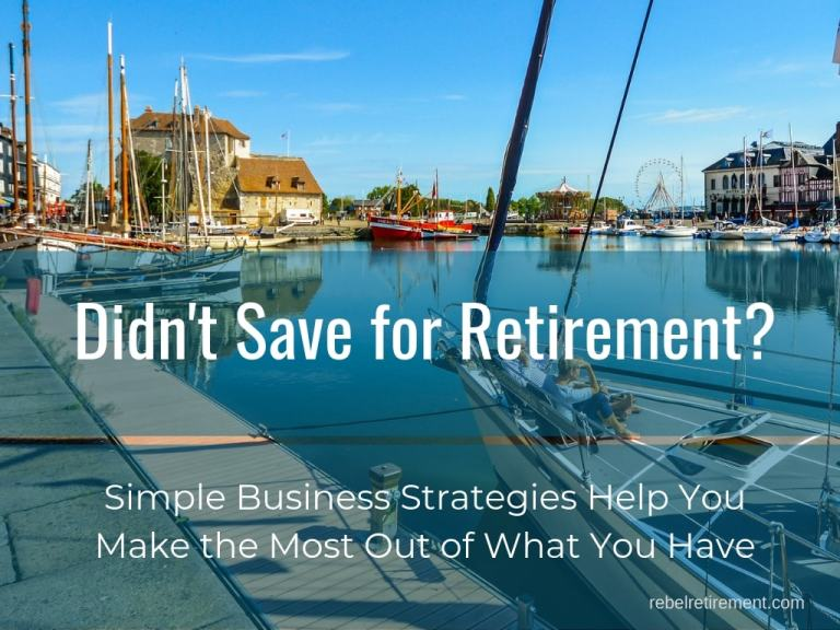 Didn't Save for Retirement? Simple Business Strategies Help You Make the Most of What You Have