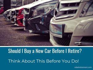 Should I Buy a New Car Before I Retire - Rebel Retirement