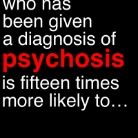 "A person given a diagnosis of ""psychosis"" is 15 times more likely to ..."