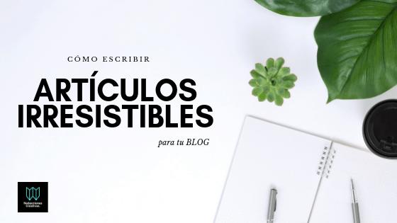 Escribir artículos irresistibles para tu blog