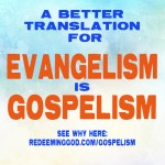 Evangelism is Gospelism. But what is Gospelism?
