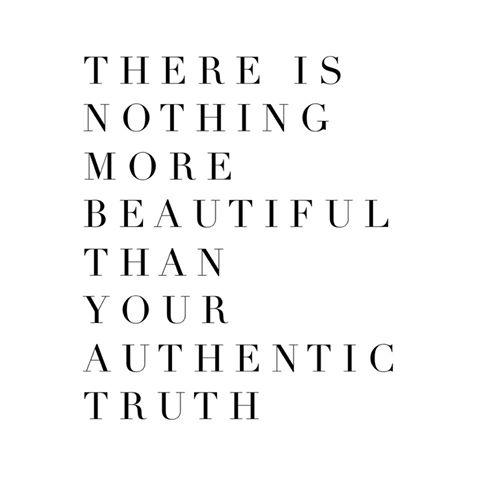 There is nothing more beautiful than your authentic truth