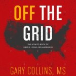 Going Off The Grid: The How-To Book Of Simple Living And Happiness, Gary Collins
