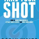 Take Your Shot: How to Grow Your Business, Attract More Clients, and Make More Money, Robin Waite