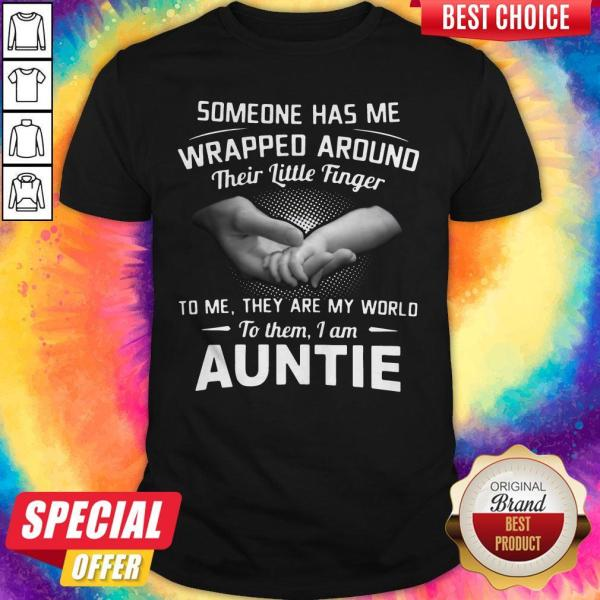 Hot Someone Has Me Wrapped Around Their Little Finger To Me They Are My World To Them I Am Auntie Shirt