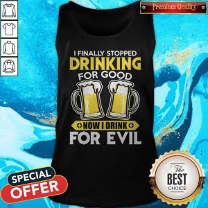 Nice I Finally Stopped Drinking For Good Now I Drink For Evil Tank Top