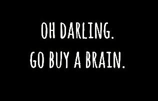 oh darling go buy a brain