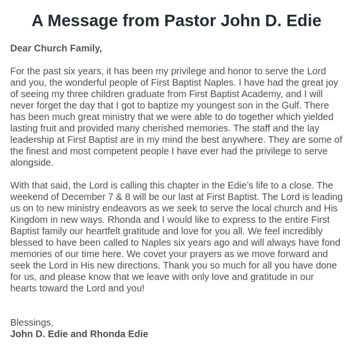 A Message from Pastor John D. Edie Dear Church Family,  For the past six years, it has been my privilege and honor to serve the Lord and you, the wonderful people of First Baptist Naples. I have had the great joy of seeing my three children graduate from First Baptist Academy, and I will never forget the day that I got to baptize my youngest son in the Gulf. There has been much great ministry that we were able to do together which yielded lasting fruit and provided many cherished memories. The staff and the lay leadership at First Baptist are in my mind the best anywhere. They are some of the finest and most competent people I have ever had the privilege to serve alongside.  With that said, the Lord is calling this chapter in the Edie's life to a close. The weekend of December 7 & 8 will be our last at First Baptist. The Lord is leading us on to new ministry endeavors as we seek to serve the local church and His Kingdom in new ways. Rhonda and I would like to express to the entire First Baptist family our heartfelt gratitude and love for you all. We feel incredibly blessed to have been called to Naples six years ago and will always have fond memories of our time here. We covet your prayers as we move forward and seek the Lord in His new directions. Thank you so much for all you have done for us, and please know that we leave with only love and gratitude in our hearts toward the Lord and you!   Blessings, John D. Edie and Rhonda Edie