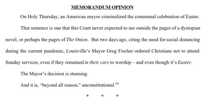 """MEMORANDUM OPINION On Holy Thursday, an American mayor criminalized the communal celebration of Easter.That sentence is one that this Court never expected to see outside the pages of a dystopiannovel, or perhaps the pages of The Onion . But two days ago, citing the need for social distancingduring the current pandemic, Louisville's Mayor Greg Fischer   ordered Christians not to attendSunday services, even if they remained in their cars  to worship  –    and even though it's  Easter  . The Mayor's decision is stunning. And it is, """"beyond all reason , """"  unconstitutional. 10"""
