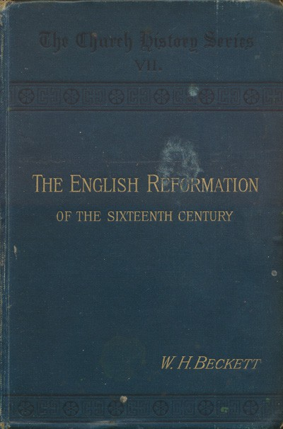 William Henry Beckett [1847-1901], The English Reformation of the Sixteenth Century with Chapters on Monastic England, and the Wycliffite Reformation