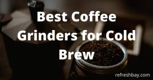 Best Coffee Grinders for Cold Brew