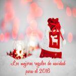 Los mejores regalos de navidad para el 2016