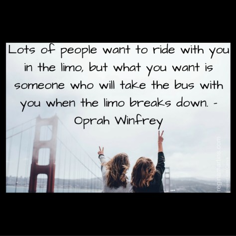 Lots of people want to ride with you in the limo, but what you want is someone who will take the bus with you when the limo breaks down. – Oprah Winfrey