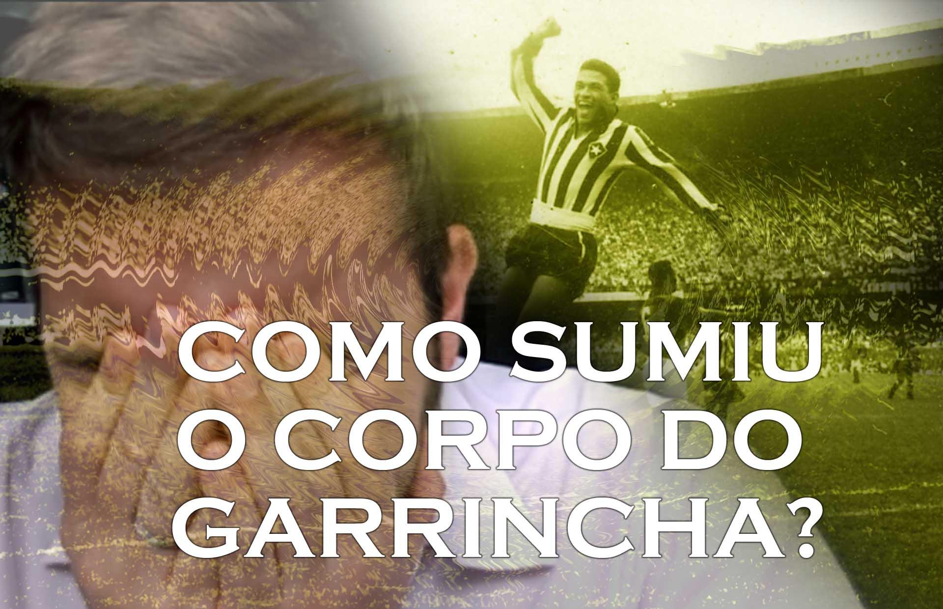 Sumiu o corpo do Garrincha