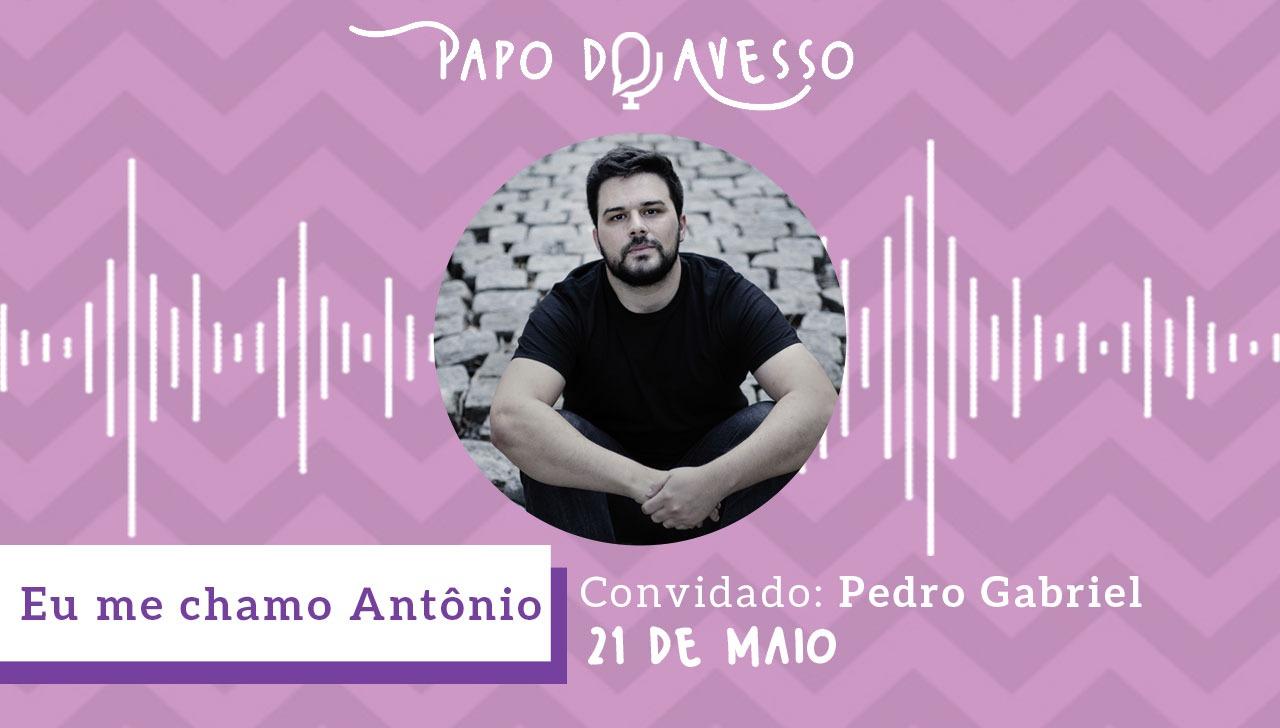 PAPO DO AVESSO ENTREVISTA PEDRO GABRIEL DO EU ME CHAMO ANTÔNIO