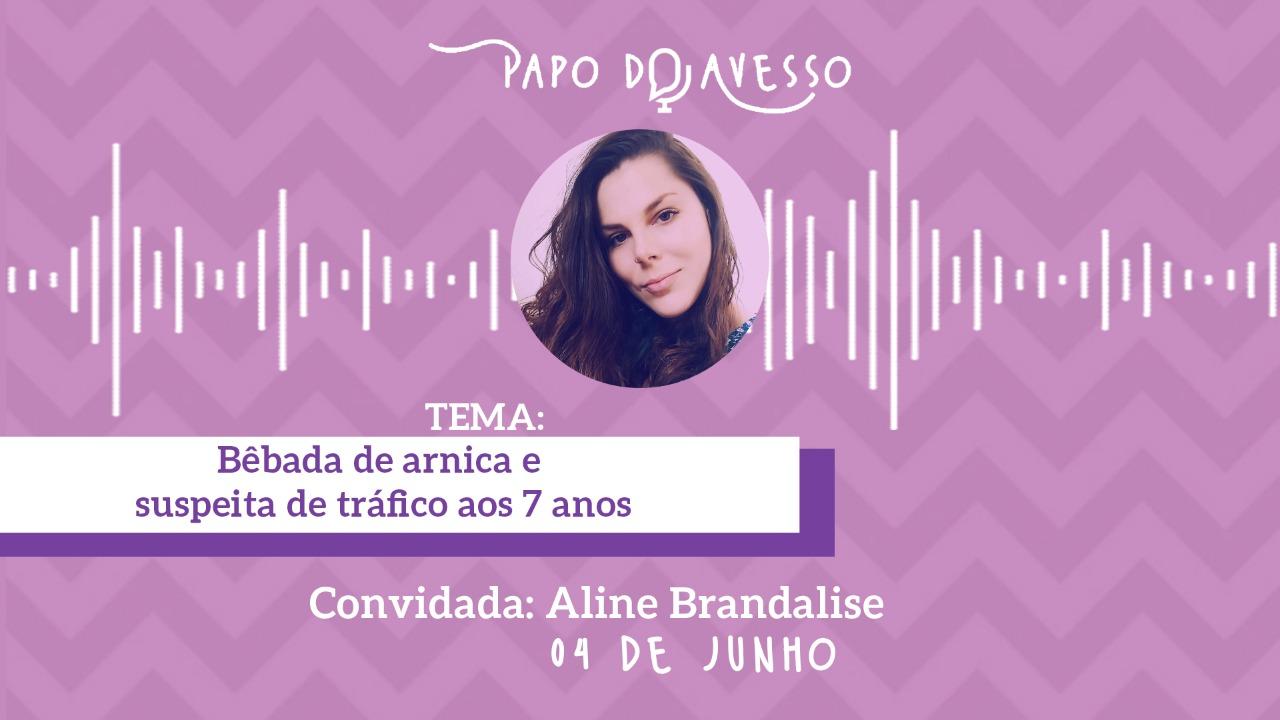 BÊBADA DE ARNICA E SUSPEITA DE TRÁFICO AOS SETE ANOS: UM PAPO DO AVESSO COM ALINE BRANDALISE