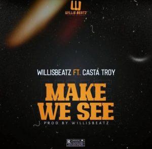 WillisBeatz - Make We See Ft Casta Troy
