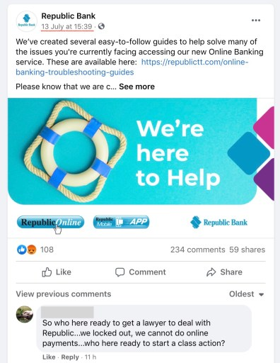 """""""We're here to help"""" Is Republic Banks' headline on their social media post a few days after the failed update event. Comment on the Facebook post reads """" So who here ready to get a lawyer to deal with Republic Bank...we locked out, we cannot do online payments...who here ready to start a class action?"""" posted on 16th July, 20201"""
