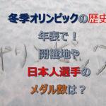 冬季オリンピックの歴史を年表で!開催地や日本人選手のメダル数は?