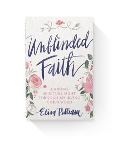 Unblinded Faith - Gaining Spiritual Sight Through Believing God's Word