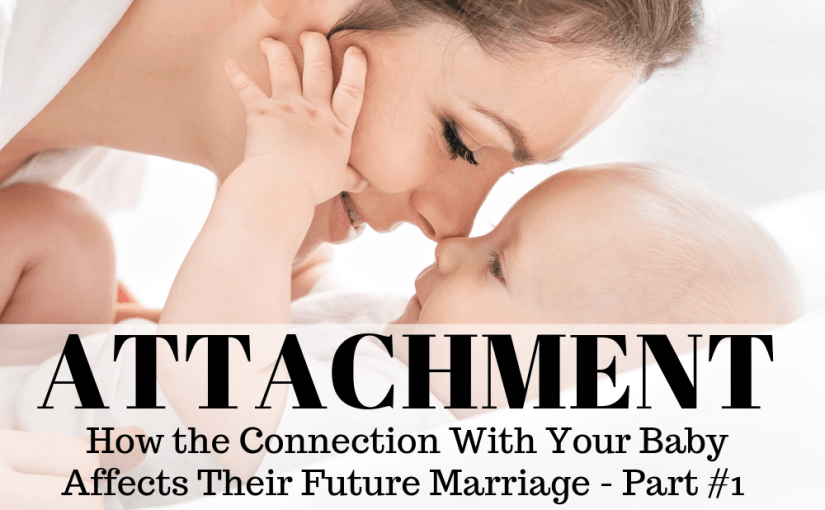 081 Marriage: How the Connection With Your Baby Affects Their Future Marriage – Part 1