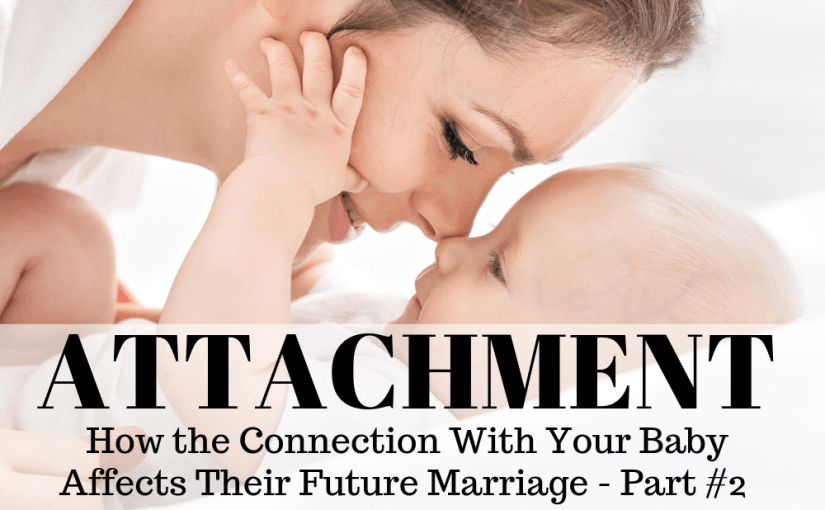 082 Marriage: How the Connection With Your Baby Affects Their Future Marriage – Part 2