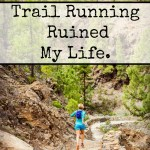 Trail Running Ruined My Life.