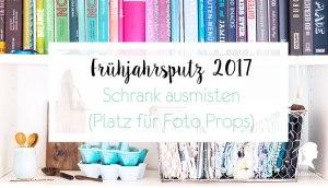 Frühjahrsputz 2017 - Schrank ausmisten - Foto Props organisieren | relleomein.de