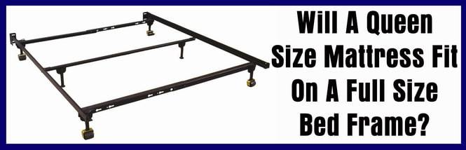 Will A Queen Size Mattress Fit On Full Bed Frame