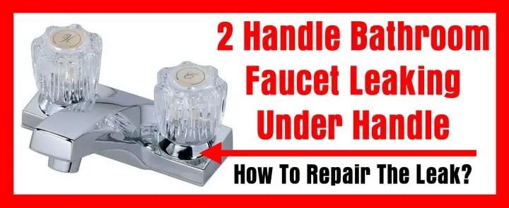 2 handle bathroom faucet leaking under