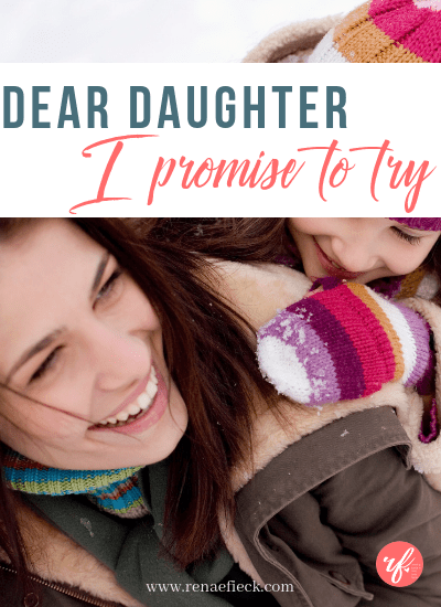 Dear Daughter, I promise to try