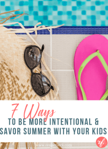 7 Ways to be More Intentional & Savor Summer with Your Kids